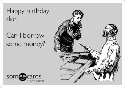 Happy birthday dad.   Can I borrow some money?