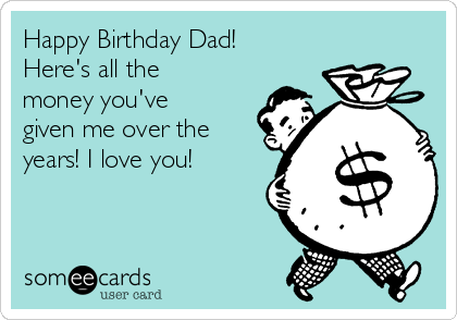 Happy Birthday Dad! Here's all the money you've given me over the years! I love you!