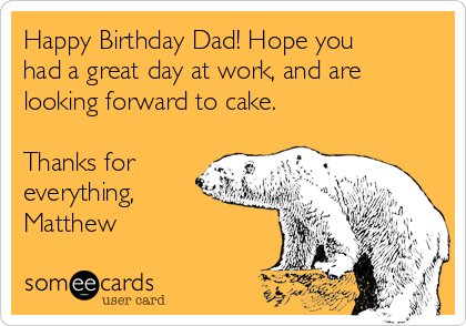 Happy Birthday Dad! Hope you had a great day at work, and are looking forward to cake.  Thanks for everything, Matthew