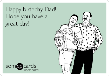 Happy birthday Dad! Hope you have a great day!