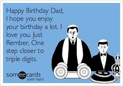 Happy Birthday Dad,  I hope you enjoy your birthday a lot. I love you. Just Rember, One step closer to triple digits.
