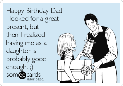 Happy Birthday Dad! I looked for a great present, but then I realized  having me as a daughter is probably good enough. ;)
