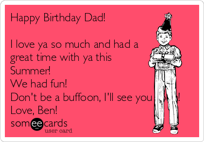 Happy Birthday Dad!  I love ya so much and had a great time with ya this Summer! We had fun! Don't be a buffoon, I'll see you soon! Love, Ben!