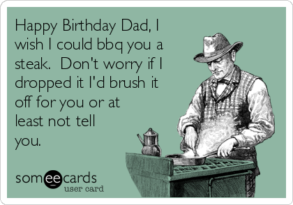 Happy Birthday Dad, I wish I could bbq you a steak.  Don't worry if I dropped it I'd brush it off for you or at least not tell you.