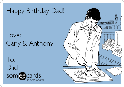 Happy Birthday Dad!   Love: Carly & Anthony  To: Dad