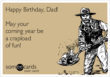 Happy Birthday, Dad!  May your  coming year be  a crapload  of fun!