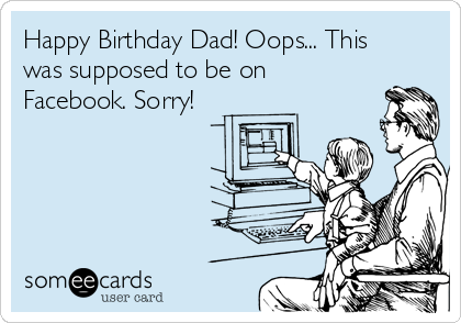 Happy Birthday Dad! Oops... This was supposed to be on Facebook. Sorry!