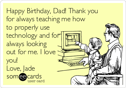 Happy Birthday, Dad! Thank you for always teaching me how to properly use technology and for always looking out for me. I love you!  Love, Jade