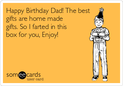 Happy Birthday Dad The Best Gifts Are Home Made So I Farted In