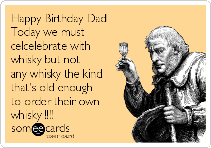 Happy Birthday Dad Today we must celcelebrate with  whisky but not any whisky the kind that's old enough to order their own whisky !!!!
