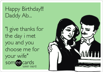 """Happy Birthday!!! Daddy Ab...  """"I give thanks for the day i met you and you choose me for your wife"""""""