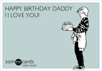 HAPPY BIRTHDAY DADDY I LOVE YOU
