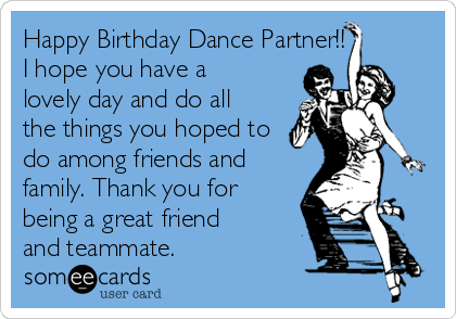Happy Birthday Dance Partner!! I I hope you have a lovely day and do all the things you hoped to do among friends and family. Thank you for being a great friend and teammate.