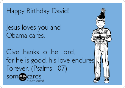 Happy Birthday David!  Jesus loves you and Obama cares.   Give thanks to the Lord, for he is good, his love endures Forever. (Psalms 107)