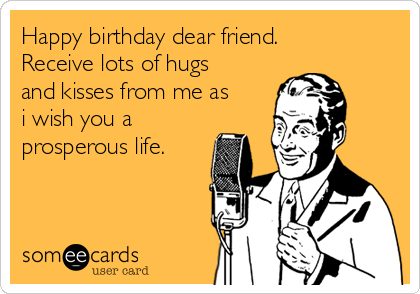 Happy Birthday Dear Friend Receive Lots Of Hugs And Kisses From Me As I Wish