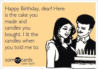 Happy Birthday, dear! Here is the cake you made and candles you bought. I lit the candles when you told me to.