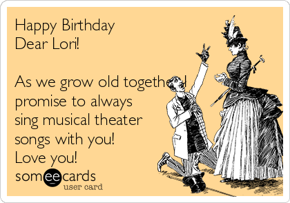 Happy Birthday  Dear Lori!   As we grow old together I promise to always sing musical theater songs with you! Love you!