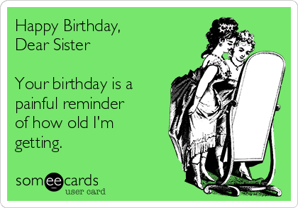 Happy Birthday,  Dear Sister  Your birthday is a painful reminder of how old I'm getting.