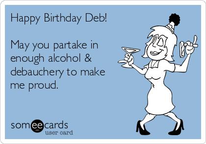 Happy Birthday Deb!  May you partake in enough alcohol & debauchery to make me proud.