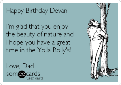 Happy Birthday Devan,  I'm glad that you enjoy the beauty of nature and I hope you have a great time in the Yolla Bolly's!  Love, Dad