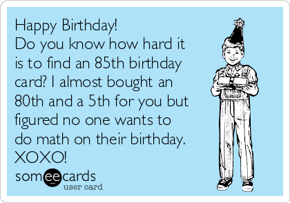 Happy Birthday!  Do you know how hard it is to find an 85th birthday card? I almost bought an 80th and a 5th for you but figured no one wants to do math on their birthday.  XOXO!