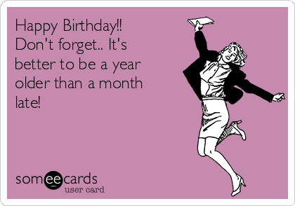 Happy Birthday!! Don't forget.. It's better to be a year older than a month late!
