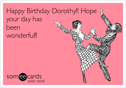 happy birthday dorothy Happy Birthday Dorothy!! Hope your day has been wonderful  happy birthday dorothy