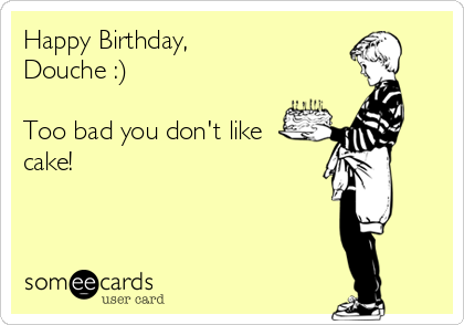 Happy Birthday,   Douche :)   Too bad you don't like cake!