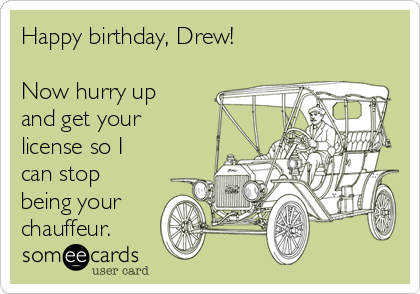 Happy birthday, Drew!  Now hurry up and get your license so I can stop being your chauffeur.