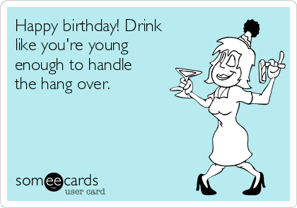 Happy birthday! Drink like you're young enough to handle the hang over.