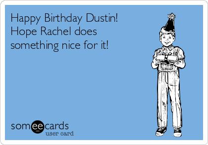 Happy Birthday Dustin! Hope Rachel does something nice for it!