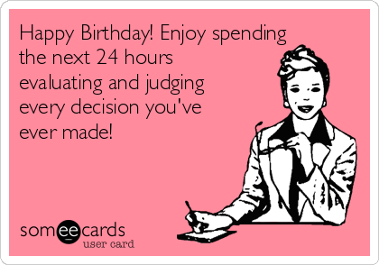 Happy Birthday! Enjoy spending the next 24 hours evaluating and judging every decision you've ever made!