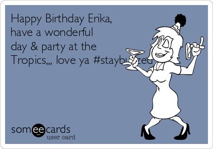 Happy Birthday Erika, have a wonderful day & party at the Tropics,,, love ya #staybuzzed