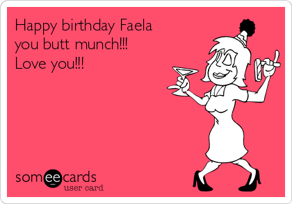 Happy Birthday Faela You Butt Munch Love