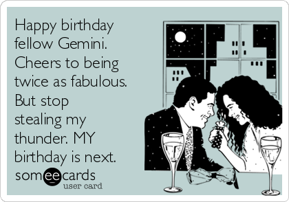 Happy birthday fellow Gemini. Cheers to being twice as fabulous. But stop stealing my thunder. MY birthday is next.
