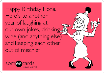 Happy Birthday Fiona. Here's to another year of laughing at our own jokes, drinking wine (and anything else) and keeping each other out of mischief.