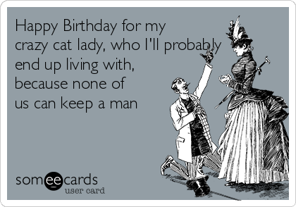 Happy Birthday for my crazy cat lady, who I'll probably end up living with, because none of us can keep a man