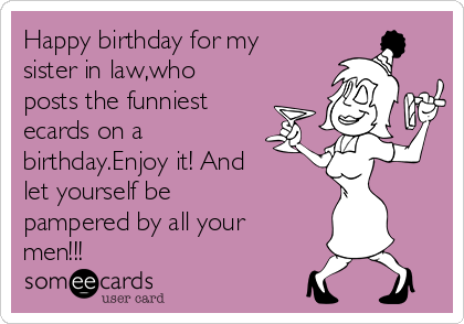 Happy Birthday For My Sister In Lawwho Posts The Funniest Ecards On A