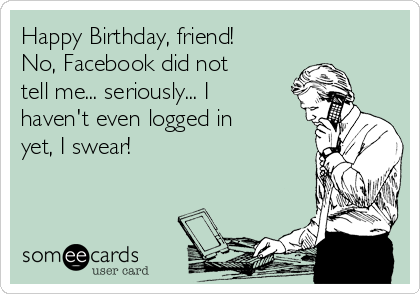 Happy Birthday Friend No Facebook Did Not Tell Me Seriously
