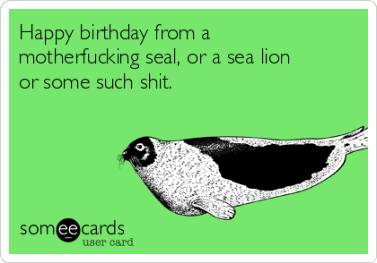 Happy birthday from a motherfucking seal, or a sea lion or some such shit.