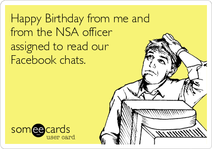 Happy Birthday from me and from the NSA officer assigned to read our Facebook chats.