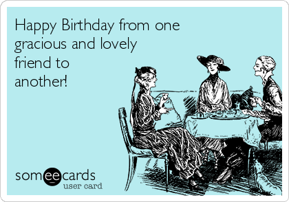 Happy Birthday from one gracious and lovely friend to another!