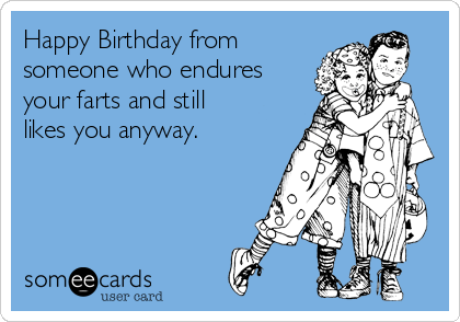 Happy Birthday from someone who endures your farts and still likes you anyway.