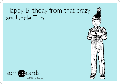 Happy Birthday From That Crazy Ass Uncle Tito