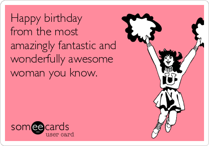 Happy birthday from the most amazingly fantastic and wonderfully awesome woman you know.