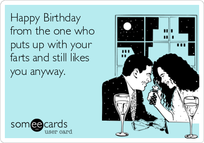 Happy Birthday from the one who puts up with your farts and still likes you anyway.