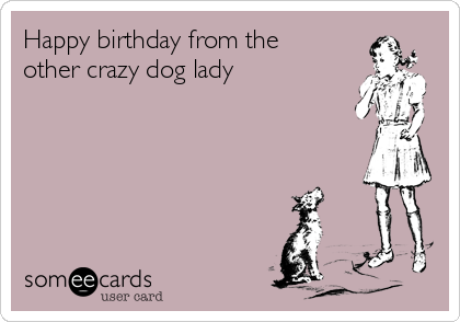 Happy Birthday From The Other Crazy Dog Lady