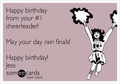 Happy birthday from your #1  cheerleader!  May your day rain finals!  Happy birthday! Jess