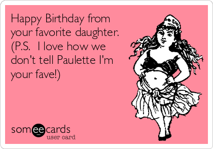 Happy Birthday From Your Favorite Daughter PS I Love How We Dont