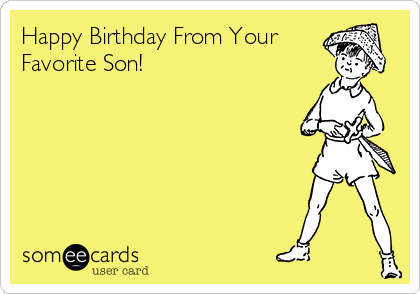 Happy Birthday From Your Favorite Son!